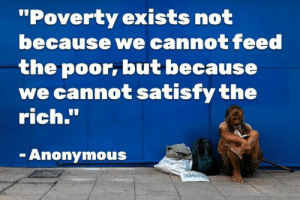"Anonymous, Poverty, and Rich: ""Poverty exists not  because we cannot feed  the poor, but because  we cannot satisfy the  rich.""  Anonymous"
