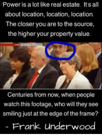 NEW: 📸 instagram.com/political_bible_official 📸: Power is a lot like real estate. Its all  about location, location, location.  The closer you are to the source  the higher your property value.  LuvE  Centuries from now, when people  watch this footage, who will they see  smiling just at the edge of the frame?  Frank underwood NEW: 📸 instagram.com/political_bible_official 📸