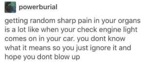 Hope, Pain, and Car: powerburial  getting random sharp pain in your organs  is a lot like when your check engine light  comes on in your car. you dont know  what it means so you just ignore it and  hope you dont blow up Im probably not gonna die right?