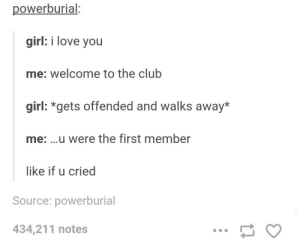Club, Love, and I Love You: powerburial  girl: i love you  me: welcome to the club  girl: *gets offended and walks away*  me: ..u were the first member  like if u cried  Source: powerburial  434,211 notes Welcome to the club