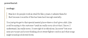"Omg, Shit, and Sorry: powerburial:  zoology:  Man how do people work in retail for like 3 years. I admire them for  that because 6 months of this has been hard enough mentally  You just gotta get to that special mental place where u don't give a shit. Like  youll be saying to the customer ""yeah im really sorry about that. I know.I  understand. Im really sorry. Youre right it is ridiculous. Im sorry"" but you  eyes are vacant and youre thinking about street fighter combos and what songs  might sound good slowed down And what to have for dinneromg-humor.tumblr.com"