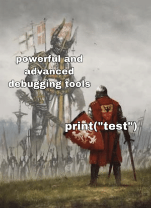 "when you're too lazy to use real debugging: powerful and  advanced  debugging tools  print(""test"") when you're too lazy to use real debugging"