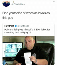 Bruhh 💀💀: @Powerlikes  Find yourself a bf whos as loyals as  this guy  HuffPost @HuffPost  Police chief gives himself a $300 ticket for  speeding huff.to/2pfryX6  BURC Bruhh 💀💀