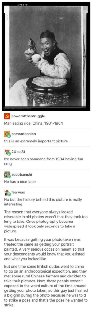 Click, Omg, and Taken: powerofthestruggle  Man eating rice, China, 1901-1904  comradeonion  this is an extremely important picture  24-sa3t  Ive never seen someone from 1904 having fun  omg  scootsenshi  He has a nice face  fearwax  No but the history behind this picture is really  interesting  The reason that everyone always looked  miserable in old photos wasn't that they took too  long to take. Once photography became  widespread it took only seconds to take a  picture.  It was because getting your photo taken was  treated the same as getting your portrait  painted. A very serious occasion meant so thst  your descendants would know that ypu existed  and what you looked like.  But one time some British dudes went to china  to go on an anthropological expedition, and they  met some rural Chinese farmers and decided to  take their pictures. Now, these people weren't  exposed to the weird culture of the time around  getting your photo taken, so this guy just flashed  a big grin during the photo because he was told  to strike a pose and that's the pose he wanted to  strike. Click to see full pic