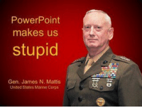 Maddog Mattis has been confirmed for the Secretary of Defense with overwhelming numbers. I don't know if he really said this but I hope he did. I hate PowerPoint.: PowerPoint  makes us  stupid  Gen. James N. Mattis  United States Marine Corps Maddog Mattis has been confirmed for the Secretary of Defense with overwhelming numbers. I don't know if he really said this but I hope he did. I hate PowerPoint.