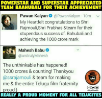 Fraternity, Memes, and Congratulations: POWERSTAR AND SUPERSTAR APPRECIATED  TEAM BAAAHUBALI FOR THEIR ACHIEVEMENT  Pawan Kalyan  e @Pawan Kalyan 10m v  My Heartfelt congratulations to Shri  Rajmouli, Shri Prabhas &team for their  stupendous success of. Bahubali and  achieving the 1000 crore mark  Mahesh Babu  @urs trulyMahesh  The unthinkable has happened!  1000 crores & counting! Thankyou  PAGE  @ssrajamouli & team for making  me & the entire Telugu film fraternity  ERTAT  proud This is not just the Success of Baahubali...This is the success of Entire TELUGU CINEMA ❤