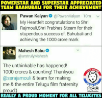 Fraternity, Congratulations, and Power: POWERSTAR AND SUPERSTAR APPRECIATED  TEAM BAAAHUBALI FOR THEIR ACHIEVEMENT  Pawan Kalyan  @Pawan Kalyan 10m  v  My Heartfelt congratulations to Shri  Rajmouli,Shri Prabhas &team for their  stupendous success of. Bahubali and  achieving the 1000 crore mark  Mahesh Babu  Ca urstrulyMahesh  The unthinkable has happened!  MAN  1000 crores & counting! Thankyou  @ssrajamouli  & team for making  me & the entire Telugu film fraternity  proud:) Power star 🌟 Super star 🌟Congratulations to Bahubali2. 😍🙏