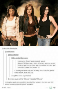 """Ass, Memes, and Monster: powertubweak  inspired by want a spn episode where  danneevvickigen are a team of hunters who run across  the boys and rescue them and then kill the monster and  consistently save their asses""""  it is funny because they are all really accurately the gender  bend of Sam, dean and Cas  except for Gen's super short  Danneel could call her """"Mouse"""" instead of """"Moose""""  reblogging again because think about all the fun gen. danneel and Vicki  would have impersonating their husbands  45 379 notek This is so cool :P -munia"""