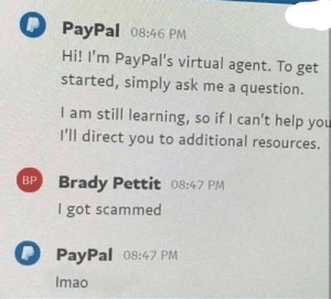 Virtual: PPayPal 08:46 PM  Hi! I'm PayPal's virtual agent. To get  started, simply ask me a question.  I am still learning, so if I can't help you  I'll direct you to additional resources.  Brady Pettit 08:47 PM  BP  I got scammed  PPayPal 08:47 PM  Imao