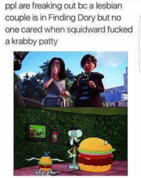 Fucking, Lesbians, and Squidward: ppl are freaking out bo a lesbian  couple is in Finding Dory but no  one cared when squidward fucked  a krabby patty