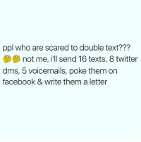 I will legit show up to your house and hangout with your mom: ppl who are scared to double text???  not me, i'll send 16 texts, 8 twitter  dms, 5 voicemails, poke them on  facebook & write them a letter I will legit show up to your house and hangout with your mom