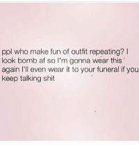 Af, Memes, and Shit: ppl who make fun of outfit repeating?  look bomb af so I'm gonna wear this  again I'll even wear it to your funeral if you  keep talking shit So stfu. Follow @queens_over_bitches @queens_over_bitches @queens_over_bitches