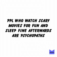 Dank, Lol, and Memes: PPL WHO WATCH SCARY  MOVIES FOR FUN AND  SLEEP FINE AFTERWARDS  ARE PSYCHOPATHS  MEMES lol