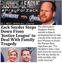 """Family, Memes, and Respect: Pra4 For Zack  I G I O C.MAR VEL. UNITE  Zack Snyder Steps The filmmaker's  daughter died by  Down From  suicide in March  'Justice League' to prompting him to a break from work and  Deal With Family  Joss Whedon to finish  Tragedy  the Warner Bros.  superhero pic: """"I've  decided to take a step  back from the movie to  be with my family, be  with my kids, who  really need me You Still Gonna Hate on Zack !? 😤 Everyone Keep ZackSnyder and his Family in your Thoughts and Prayers…I can't even imagine what he's going through. 😔 JossWhedon will Help Finish JusticeLeague, but this doesn't mean he's going to turn it into The Avengers, just help put the final Touches on the Film. Show Respect in the Comments Please. 🙏🏽 PrayForZack 💥 DCExtendedUniverse 💪🏽 WeAreWithYouZackSnyder ✊🏽 JL"""
