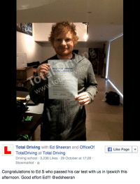 Well done Ed!: PRACTICAL DRIVING  TEST PASS CERTIFICATE  Total Driving  with  Ed Sheeran  and  OfficeOf  If Like Page  Total Driving at Total Driving  Driving school 3,236 Likes 29 October at 17:28  Stow market  Congratulations to Ed S who passed his car test with us in Ipswich this  afternoon. Good effort Ed!!! @edsheeran Well done Ed!