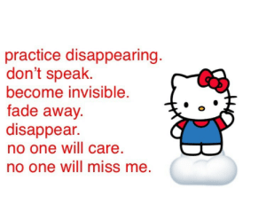 Missing Me: practice disappearing  don't speak.  become invisible  fade away  disappear.  no one will care  no one will miss me