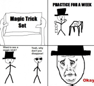 Feels bad: PRACTICE FORA WEEK  Magic Trick  Set  Want to see a  magic trick?  Yeah, why  don't you  disappear!  Okay Feels bad