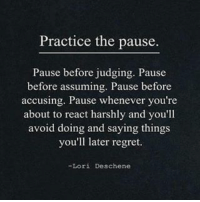 The pause..: Practice the pause.  Pause before judging. Pause  before assuming. Pause before  accusing. Pause whenever you're  about to react harshly and you'll  avoid doing and saying things  you'll later regret.  Lori Deschene The pause..