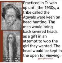 Tribing: Practiced in Taiwan  up until the 1930s, a  tribe called the  Atayals were keen on  head hunting. The  men would bring  back severed heads  as a gift in an  attempt to woo the  girl they wanted. The  head would be kept in  the open for viewing  @snapitzhorror