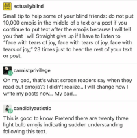 "Bad, Friends, and God: PRactuallyblind  IN AREA  Small tip to help some of your blind friends: do not put  10,000 emojis in the middle of a text or a post if you  continue to put text after the emojis because I will tell  you that I will Straight give up if I have to listen to  ""face with tears of joy, face with tears of joy, face with  tears of joy,"" 23 times just to hear the rest of your text  or post.  carnistprivilege  Oh my god, that's what screen readers say when they  read out emojis?? I didn't realize.. I will change how l  write my posts now... My bad.  candidlyautistic  This is good to know. Pretend there are twenty three  light bulb emojis indicating sudden understanding  following this text. good morning"