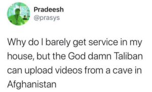 me_irl: Pradeesh  @prasys  Why do I barely get service in my  house, but the God damn Taliban  can upload videos from a cave in  Afghanistan me_irl