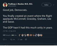 Memes, Good, and Unity: Pradheep J. Shanker, M.D., M.S.  @Neoavatara  Follow  Good job, Democrats  You finally created an event where the Right  applauds McConnell, Grassley, Graham, Lee  and Sasse.  The GOP hasn't had this much unity in years.  2:57 PM 27 Sep 2018  4u,'e  )$.9  117 Retweets 244 Likes  93 t 117 244 -Jacob