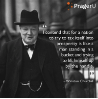 Prager U  I contend that for a nation  to try to tax itself into  prosperity is like a  man standing in a  bucket and trying  to lift himself up  by the handle.  Winston Churchill ~ Hollie