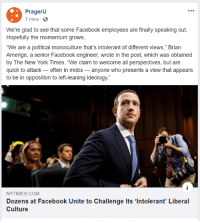 """Facebook, New York, and New York Times: PragerU  7 mins  We're glad to see that some Facebook employees are finally speaking out.  Hopefully the momentum grows.  """"We are a political monoculture that's intolerant of different views,"""" Brian  Amerige, a senior Facebook engineer, wrote in the post, which was obtained  by The New York Times. """"We claim to welcome all perspectives, but are  quick to attack- often in mobs-anyone who presents a view that appears  to be in opposition to left-leaning ideology.""""  NYTIMES.COM  Dozens at Facebook Unite to Challenge Its 'Intolerant' Liberal  Culture"""