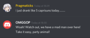 Party, Watch Out, and Animal: Pragmaticks Today at 18:29  i just drank like 5 caprisuns today..  OMGGOP Today at 18:30  Woah! Watch out, we have a mad man over here!  Take it easy, party animal! nuts.
