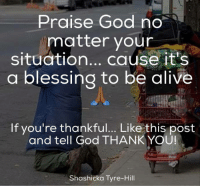 Thank you God: Praise God no  matter your  situation  cause it's  a blessing to be alive  If you're thankful... Like this post  and tell God THANK YOU!  Shashicka Tyre-Hill Thank you God