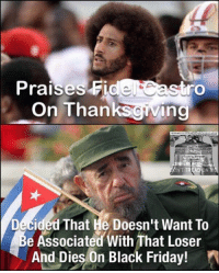 Black Friday, Friday, and Memes: Praises Fide  astro  On Thanks  ing  Decided That He Doesn't Want To  e Associated With That Loser  And Dies On Black Friday! (MB) #ByeFidel Nobody will miss you.  Well except maybe this loser.