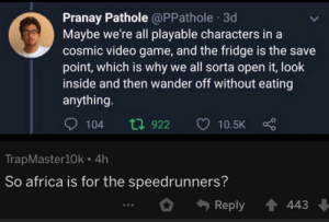 To you 6 people this makes laugh: Pranay Pathole @PPathole 3d  Maybe we're all playable characters in a  cosmic video game, and the fridge is the save  point, which is why we all sorta open it, look  inside and then wander off without eating  anything.  t7 922  104  10.5K  TrapMaster10k • 4h  So africa is for the speedrunners?  Reply  443 To you 6 people this makes laugh