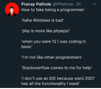 "How to fake being a programmer: Pranay Pathole @PPathole 3h  How to fake being a programmer:  haha Windows is bad  php is more like phpepsi  'when you were 12 I was coding in  basic  ""I'm not like other programmers'  Stackoverflow comes to me for help  'I don't use an IDE because word 2007  has all the functionality I need How to fake being a programmer"