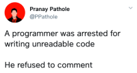 Code, Refused, and Comment: Pranay Pathole  @PPathole  A programmer was arrested for  writing unreadable code  He refused to comment ¯\_(ツ)_/¯