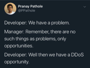 Happy little opportunities.: Pranay Pathole  @PPathole  Developer: We have a problem.  Manager: Remember, there are no  such things as problems, only  opportunities.  Developer: Well then we have a DD0S  opportunity. Happy little opportunities.