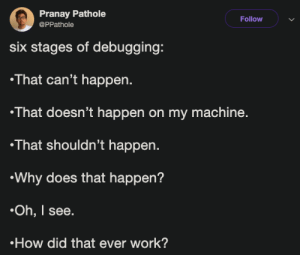 Work, How, and Why: Pranay Pathole  @PPathole  Follow  six stages of debugging  That can't happen.  That doesn't happen on my machine.  That shouldn't happen  Why does that happen?  Oh, I see  How did that ever work? Six stages of debugging