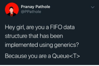 Feel free to use this as a pickup line: Pranay Pathole  @PPathole  Hey girl, are you a FIFO data  structure that has been  implemented using generics?  Because you are a Queue<T> Feel free to use this as a pickup line