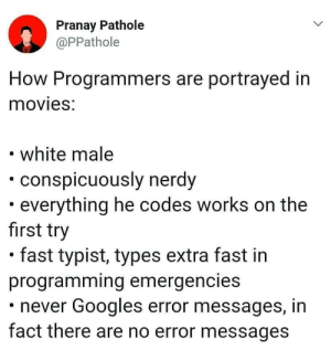 Movies, White, and Nerdy: Pranay Pathole  @PPathole  How Programmers are portrayed in  movies:  white male  conspicuously nerdy  . everything he codes works on the  first try  . fast typist, types extra fast in  programming emergencies  never Googles error messages, in  fact there are no error messages Ture 😂😂