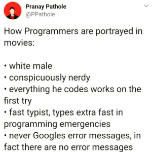 How we all probably wish we were: Pranay Pathole  @PPathole  How Programmers are portrayed in  movies:  white male  conspicuously nerdy  everything he codes works on the  first try  fast typist, types extra fast in  programming emergencies  never Googles error messages, in  fact there are no error messages How we all probably wish we were