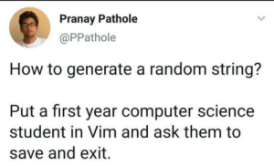 Inescapable trap: Pranay Pathole  @PPathole  How to generate a random string?  Put a first year computer science  student in Vim and ask them to  save and exit Inescapable trap