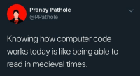 Computer, Today, and Medieval: Pranay Pathole  @PPathole  Knowing how computer code  works today is like being able to  read in medieval times. I'm a rock person