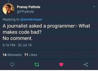 Bad, Code, and The Code: Pranay Pathole  @PPathole  Replying to @iamdevloper  A journalist asked a programmer:- What  makes code bad?  No comment.  6:16 PM 20 Jul 18  16 Retweets 71 Likes But the code that needs comments in order to be understood is bad code.