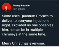 Christmas, Memes, and Http: Pranay Pathole  @PPathole  Santa uses Quantum Physics to  deliver to everyone in just one  night. Provided no one observes  him, he can be in multiple  chimneys at the same time.  Merry Christmas everyone. Merry Christmas from Schrödingers Santa via /r/memes http://bit.ly/2BJ5AQq
