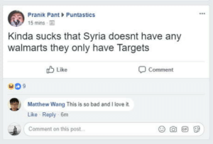 Bad, Love, and Omg: Pranik PantPuntastics  15 mins  Kinda sucks that Syria doesnt have any  walmarts they only have Targets  b Like  Comment  409  Matthew Wang This is so bad and I love it.  Like Reply 6m  Comment on this post omg-humor:Nothing to see here.
