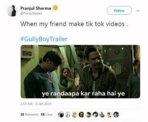 Gully Boy Trailer Is The Latest Fuel To Fire Up the Meme Fest On Twitter: Pranjul Sharma  @Pranjultweet  Follow  When my friend make tik tok videos  #GullyBoyTrailer  ye randaapa kar raha hai ye  1:43 AM-9 Jan 2019  29 Retweets 58 Likes Gully Boy Trailer Is The Latest Fuel To Fire Up the Meme Fest On Twitter