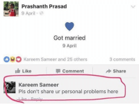 Funny, April, and Got: Prashanth Prasad  9 April  Got married  9 April  Kareem Sameer and 25 others  3 comments  Like  Comment  share  Kareem Sameer  Pls don't share ur personal problems here Note to all!