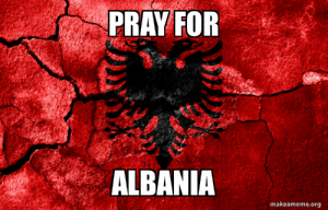 Memes, Reddit, and Sorry: PRAY FOR  ALBANIA  makeameme.org Sorry for interrupting memes but please i have an important thing to say . People in Albania are suffering from hard earthquakes 318 earthquakes a day which go up to 7.2 magnitudes ... 50 are found dead and almost 3 cities are gone i just want you guys to pray for us because we are humans too Ty❤️
