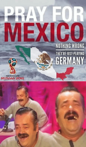 Fifa, World Cup, and Fifa World Cup: PRAY FOR  MEXICO  NOTHING WRONG  THEY'RE JUST PLAYING  GERMANY  FIFA WORLD CUP  RUSSIA 2018 His not Mexican btw