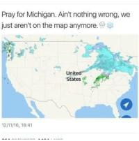 Pray for Michigan. Ain't nothing wrong, we  just aren't on the map anymore  United  States  1211 16, 18:41 I'm sadly a Michigander