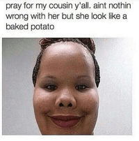 Baked, Memes, and Baked Potato: pray for my cousin y'all. aint nothin  wrong with her but she look like a  baked potato ha